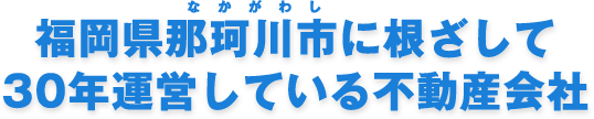 福岡県那珂川町に根ざして28年運営している不動産会社